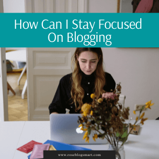 How Can I Stay Focused On Blogging